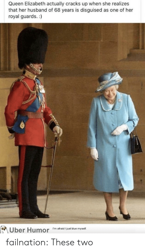 Queen Elizabeth, Tumblr, and Uber: Queen Elizabeth actually cracks up when she realizes  that her husband of 68 years is disguised as one of her  royal guards. :)  Uber Humor  I'm afraid I just blue myself. failnation:  These two