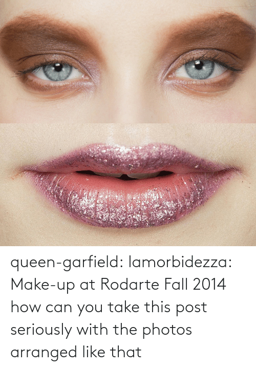 You Take: queen-garfield:  lamorbidezza:  Make-up at Rodarte Fall 2014  how can you take this post seriously with the photos arranged like that