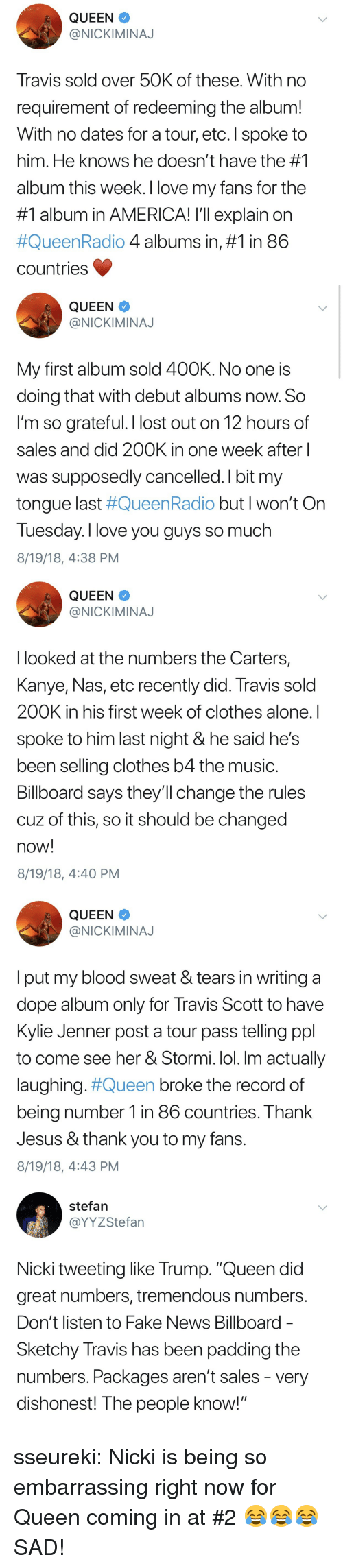 """nickiminaj: QUEEN  @NICKIMINAJ  Travis sold over 50K of these. With no  requirement of redeeming the album!  With no dates for a tour, etc. I spoke to  him. He knows he doesn't have the #1  album this week. I love my fans for the  #1 album in AMERICA! I'll explain on  #QueenRadio 4 albums in, #1 in 86  countries   QUEEN  @NICKIMINAJ  My first album sold 400K. No one is  doing that with debut albums now. So  l'm so grateful. I lost out on 12 hours of  sales and did 200K in one week after  was supposedly cancelled. I bit my  tongue last #QueenRadio but I won't On  Tuesday. I love you guys so much  8/19/18, 4:38 PM   QUEEN  @NICKIMINAJ  I looked at the numbers the Carters,  Kanye, Nas, etc recently did. Travis sold  200K in his first week of clothes alone. I  spoke to him last night & he said he's  been selling clothes b4 the music  Billboard says they'll change the rules  cuz of this, so it should be changed  now!  8/19/18, 4:40 PM   QUEEN  @NICKIMINAJ  l put my blood sweat & tears in writing a  dope album only for Travis Scott to have  Kylie Jenner post a tour pass telling ppl  to come see her & Stormi. lol. Im actually  laughing#Queen broke the record of  being number 1 in 86 countries. Thank  Jesus & thank you to my fans.  8/19/18, 4:43 PM   stefan  @YYZStefan  Nicki tweeting like Trump. """"Queen did  great numbers, tremendous numbers  Don't listen to Fake News Billboard  Sketchy Travis has been padding the  numbers. Packages aren't sales - very  dishonest! The people know! sseureki:  Nicki is being so embarrassing right now for Queen coming in at #2 😂😂😂  SAD!"""