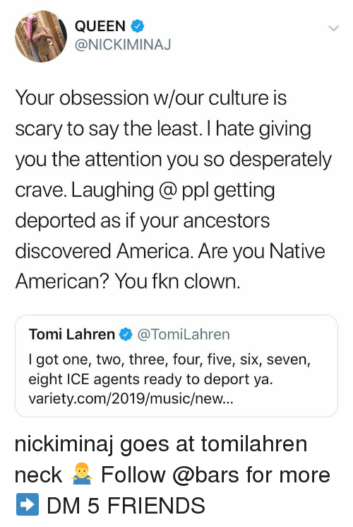 Native American: QUEEN  @NICKIMINAJ  Your obsession w/our culture is  scary to say the least. I hate giving  you the attention you so desperately  crave. Laughing @ ppl getting  deported as if your ancestors  discovered America. Are you Native  American? You fkn clown.  Tomi Lahren@TomiLahren  I got one, two, three, four, five, six, seven,  eight ICE agents ready to deport ya  variety.com/2019/music/new.. nickiminaj goes at tomilahren neck 🤷‍♂️ Follow @bars for more ➡️ DM 5 FRIENDS
