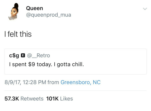 Chill, Queen, and Today: Queen  @queenprod_mua  I felt this  I spent $9 today. I gotta chill.  8/9/17, 12:28 PM from Greensboro, NC  57.3K Retweets 101K Likes