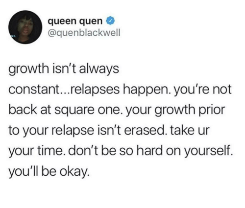 Queen, Okay, and Square: queen quen  @quenblackwell  growth isn't always  constant...relapses happen. you're not  back at square one. your growth prior  to your relapse isn't erased. take ur  your time. don't be so hard on yourself.  you'll be okay