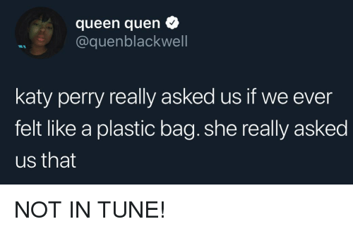Katy Perry, Queen, and Girl Memes: queen quen  @quenblackwell  katy perry really asked us if we ever  felt like a plastic bag. she really asked  us that NOT IN TUNE!
