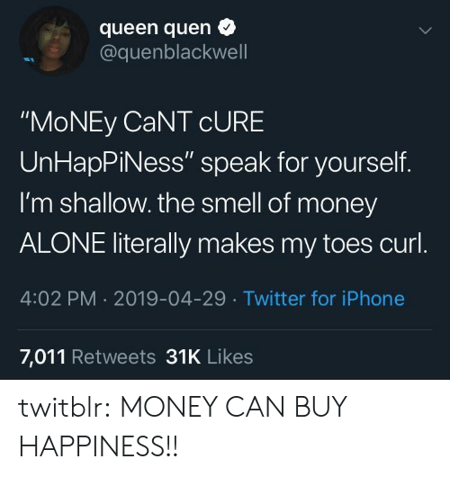 "Being Alone, Iphone, and Money: queen quen  @quenblackwell  ""MoNEy CaNT cURE  UnHapPiNess"" speak for yourself.  I'm shallow. the smell of money  ALONE literally makes my toes curl  4:02 PM 2019-04-29 Twitter for iPhone  7,011 Retweets 31K Likes twitblr:  MONEY CAN BUY HAPPINESS!!"