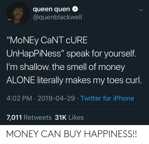 "Being Alone, Iphone, and Money: queen quen  @quenblackwell  ""MoNEy CaNT cURE  UnHapPiNess"" speak for yourself.  I'm shallow. the smell of money  ALONE literally makes my toes curl  4:02 PM 2019-04-29 Twitter for iPhone  7,011 Retweets 31K Likes MONEY CAN BUY HAPPINESS!!"