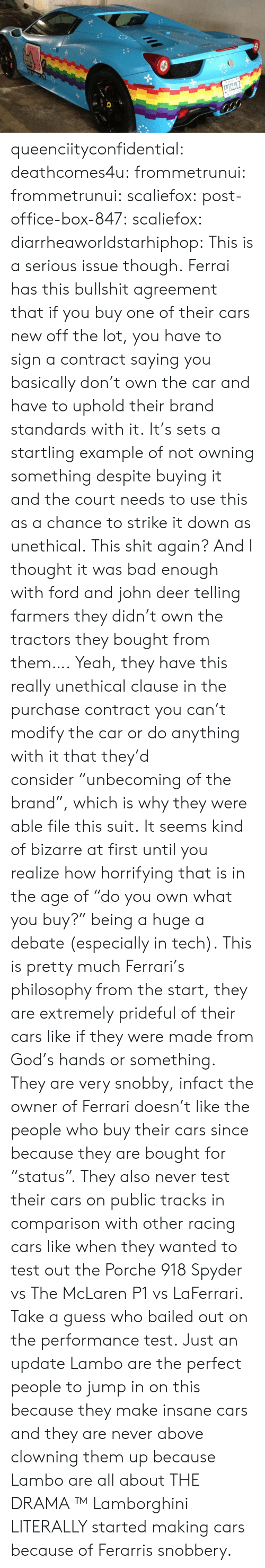 """Bailed: queenciityconfidential:  deathcomes4u: frommetrunui:  frommetrunui:  scaliefox:  post-office-box-847:  scaliefox:  diarrheaworldstarhiphop:  This is a serious issue though. Ferrai has this bullshit agreement that if you buy one of their cars new off the lot, you have to sign a contract saying you basically don't own the car and have to uphold their brand standards with it. It's sets a startling example of not owning something despite buying it and the court needs to use this as a chance to strike it down as unethical.  This shit again? And I thought it was bad enough with ford and john deer telling farmers they didn't own the tractors they bought from them….  Yeah, they have this really unethical clause in the purchase contract you can't modify the car or do anything with it that they'd consider""""unbecoming of the brand"""", which is why they were able file this suit. It seems kind of bizarre at first until you realize how horrifying that is in the age of """"do you own what you buy?"""" being a huge a debate (especially in tech).  This is pretty much Ferrari's philosophy from the start, they are extremely prideful of their cars like if they were made from God's hands or something.  They are very snobby, infact the owner of Ferrari doesn't like the people who buy their cars since because they are bought for """"status"""".  They also never test their cars on public tracks in comparison with other racing cars like when they wanted to test out the Porche 918 Spyder vs The McLaren P1 vs LaFerrari. Take a guess who bailed out on the performance test.  Just an update  Lambo are the perfect people to jump in on this because they make insane cars and they are never above clowning them up because Lambo are all about THE DRAMA ™  Lamborghini LITERALLY started making cars because of Ferarris snobbery."""