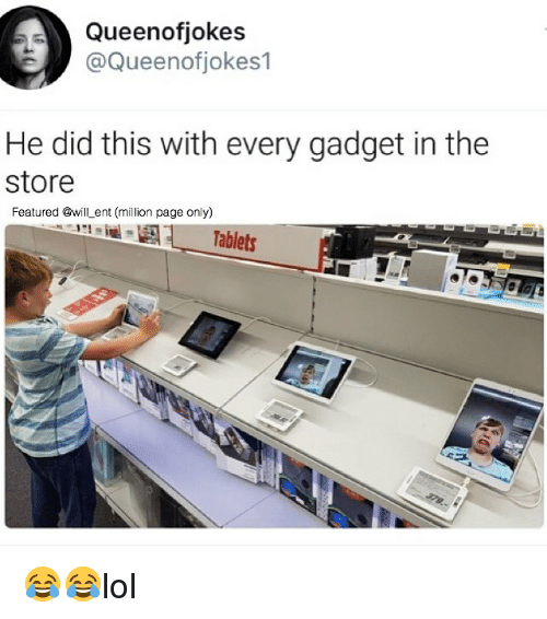 Memes, Tablets, and 🤖: Queenofjokes  @Queenofjokes1  He did this with every gadget in the  store  Featured @will_ent (million page only)  11-  Tablets 😂😂lol