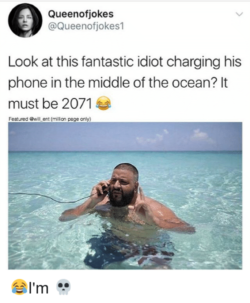 Memes, Phone, and Ocean: Queenofjokes  @Queenofjokes1  Look at this fantastic idiot charging his  phone in the middle of the ocean? It  must be 2071  Featured @will ent (million page only) 😂I'm 💀