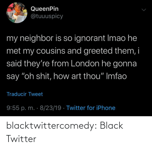 "Ignorant, Iphone, and Tumblr: QueenPin  @tuuuspicy  my neighbor is so ignorant Imao he  met my cousins and greeted them, i  said they're from London he gonna  say ""oh shit, how art thou"" Imfao  Traducir Tweet  9:55 p. m. · 8/23/19 · Twitter for iPhone blacktwittercomedy:  Black Twitter"