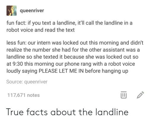 Facts, Phone, and True: queenriver  fun fact: if you text a landline, it'll call the landline in a  robot voice and read the text  less fun: our intern was locked out this morning and didn't  realize the number she had for the other assistant wasa  landline so she texted it because she was locked out so  at 9:30 this morning our phone rang with a robot voice  loudly saying PLEASE LET ME IN before hanging up  Source: queenriver  117,671 notes  山 True facts about the landline