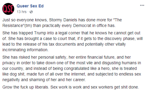 """Future, Internet, and Sex: Queer Sex Ed  13 hrs  Just so everyone knows, Stormy Daniels has done more for """"The  Resistance""""(tm) than practically every Democrat in office has  She has trapped Trump into a legal corner that he knows he cannot get out  of. She has brought a case to court that, if it gets to the discovery phase, will  lead to the release of his tax documents and potentially other vitally  incriminating information.  She has risked her personal safety, her entire financial future, and her  privacy in order to take down one of the most vile and disgusting humans in  our country, and instead of being congratulated like a hero, she is treated  like dog shit, made fun of all over the internet, and subjected to endless sex  negativity and shaming of her and her career.  Grow the fuck up liberals. Sex work is work and sex workers get shit done"""