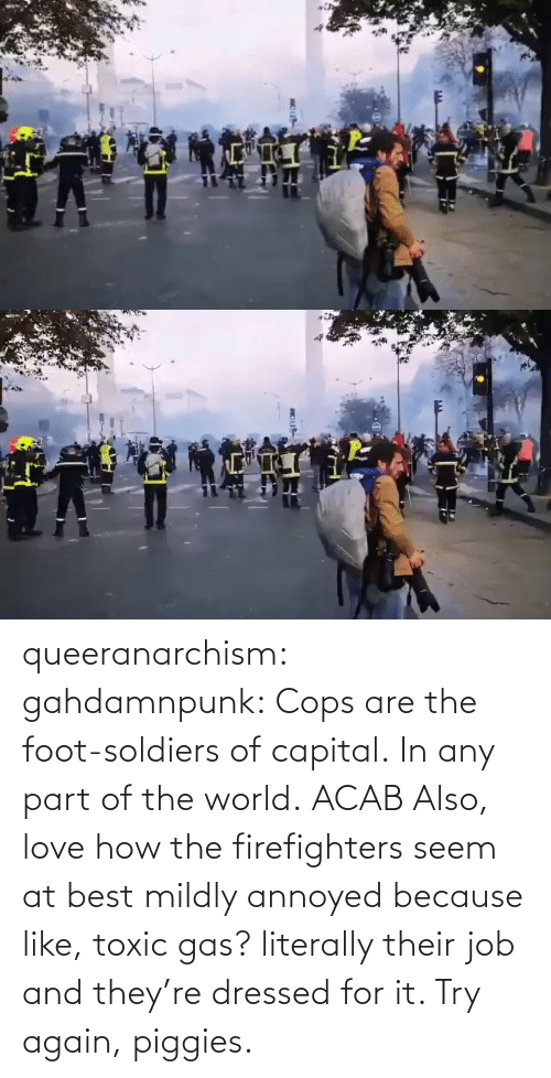 Capital: queeranarchism: gahdamnpunk:   Cops are the foot-soldiers of capital.  In any part of the world.  ACAB Also, love how the firefighters seem at best mildly annoyed because like, toxic gas? literally their job and they're dressed for it. Try again, piggies.
