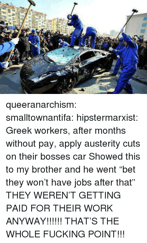 "Fucking, Tumblr, and Work: queeranarchism: smalltownantifa:  hipstermarxist:  Greek workers, after months without pay, apply austerity cuts on their bosses car   Showed this to my brother and he went ""bet they won't have jobs after that"" THEY WEREN'T GETTING PAID FOR THEIR WORK ANYWAY!!!!!!  THAT'S THE WHOLE FUCKING POINT!!!"