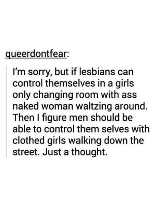 Ass, Girls, and Lesbians: queerdontfear:  I'm sorry, but if lesbians can  control themselves in a girls  only changing room with ass  naked woman waltzing around.  Then I figure men should be  able to control them selves with  clothed girls walking down the  street. Just a thought.