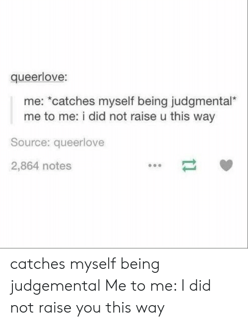 """Source, Did, and You: queerlove:  me: *catches myself being judgmental""""  me to me: i did not raise u this way  Source: queerlove  2,864 notes catches myself being judgemental Me to me: I did not raise you this way"""