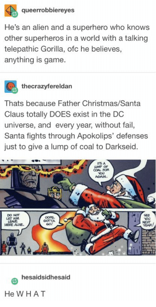 Christmas, Fail, and Santa Claus: queerrobbiereyes  He's an alien and a superhero who knows  other superheros in a world with a talking  telepathic Gorilla, ofc he believes,  anything is game.  thecrazyfereldan  Thats because Father Christmas/Santa  Claus totally DOES exist in the DC  universe, and every year, without fail,  Santa fights through Apokolips' defenses  just to give a lump of coal to Darkseid  LUMP OF  COAL FOR  AGAIN  etg  DO NOT  LET HM  LEAVE  HERE ALME.  GOTTA  NEXT  YEAR  hesaidsidhesaid  He W HAT