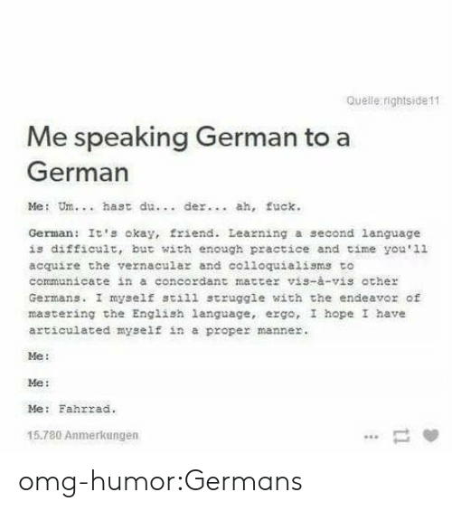 me me me: Queile rightside11  Me speaking German to a  German  Me: Um.. hast du  der. ah, fuck.  German: It's okay, friend. Leazning a second language  is difficult, but with enough practice and time you'1l  acquire the vernacula and colloquialisms to  communicate in a concordant matter vis-à-vis ather  Germans. I myself still struggle with the endeavor of  mastering che English language, ergo, I hope I have  articulated myself in a proper manner.  Me:  Me:  Me: Fahrrad.  15.780 Anmerkungen omg-humor:Germans