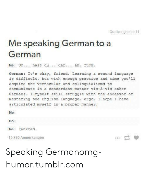 Omg, Struggle, and Tumblr: Quelle rightside 11  Me speaking German to a  German  Me: Um.. . hast du  der... ah, fuck  German: It's okay, friend. Learning a second language  is difficult, but with enough practice and time you'1l  acquire the vernacular and colloquialisms to  communicate in a concordant matter vis-à-vis other  Germans. I myself still struggle with the endeavor of  mastering the English language, ergo, I hope I have  articulated myself in a proper manner.  Me:  Me:  Me: Fahrrad.  15.780 Anmerkunger Speaking Germanomg-humor.tumblr.com