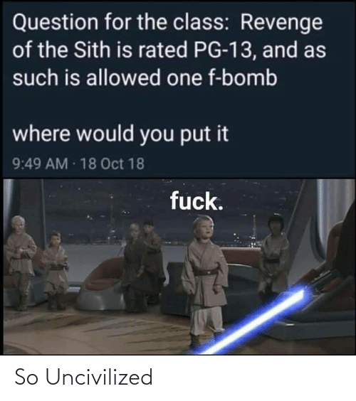 bomb: Question for the class: Revenge  of the Sith is rated PG-13, and as  such is allowed one f-bomb  where would you put it  9:49 AM 18 Oct 18  fuck. So Uncivilized