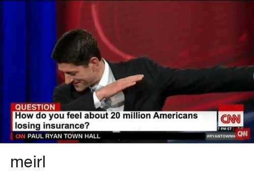 Paul Ryan, MeIRL, and How: QUESTION  How do you feel about 20 million AmericansCN  losing insurance?  CN PAUL RYAN TOWN HALL  7 PM ET  CAN  meirl