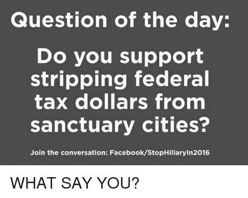 Facebook, Memes, and 🤖: Question of the day:  Do you support  stripping federal  tax dollars from  sanctuary cities?  Join the conversation: Facebook/StopHillaryIn2016 WHAT SAY YOU?