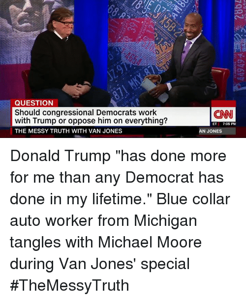 "Donald Trump, Memes, and Vans: QUESTION  Should congressional Democrats work  with Trump or oppose him on everything?  THE MESSY TRUTH WITH VAN JONES  (CNN  ET  7:05 PM  AN JONES Donald Trump ""has done more for me than any Democrat has done in my lifetime.""  Blue collar auto worker from Michigan tangles with Michael Moore during Van Jones' special #TheMessyTruth"