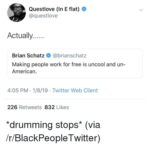 Blackpeopletwitter, Twitter, and Work: Questlove (In E flat)  @questlove  Actually..  Brian Schatz @brianschatz  Making people work for free is uncool and un-  American.  4:05 PM - 1/8/19 Twitter Web Client  226 Retweets 832 Likes *drumming stops* (via /r/BlackPeopleTwitter)
