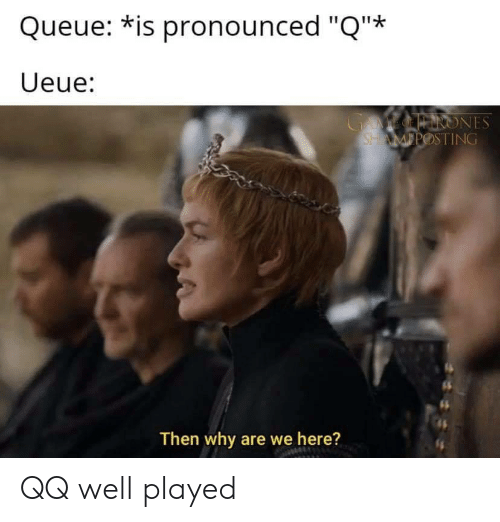 "well played: Queue: *is pronounced ""Q""*  Ueue:  GAMEOINRONES  SHAMPOSTING  Then why are we here? QQ well played"