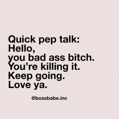 Killing It: Quick pep talk:  Hello,  you bad ass bitch.  You're killing it.  Keep going.  Love ya.  @bossbabe.inc