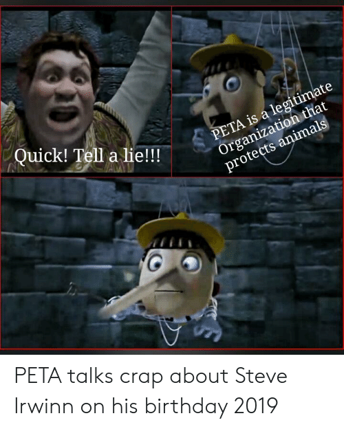 Animals, Birthday, and Peta: Quick! Tell a lie!!  PETA is a legitimate  Organization that  protects animals PETA talks crap about Steve Irwinn on his birthday 2019