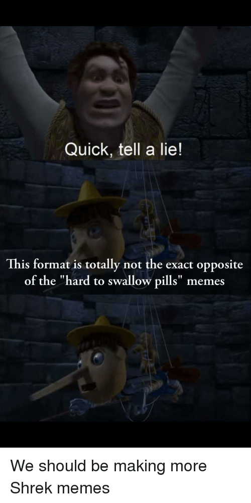 "Memes, Shrek, and Dank Memes: Quick, tell a lie!  This format is totally not the exact opposite  of the ""hard to swallow pills"" memes"