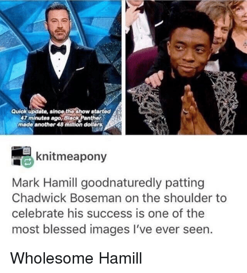 Blessed, Mark Hamill, and Black: Quick update, since thoshow atarted  47 minutes ago,Black Panther  made another 48 milion dollars  knitmeapony  Mark Hamill goodnaturedly patting  Chadwick Boseman on the shoulder to  celebrate his success is one of the  most blessed images I've ever seen. <p>Wholesome Hamill</p>
