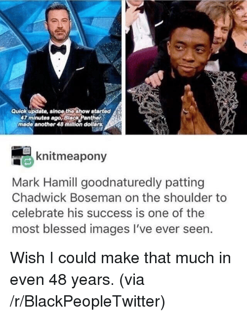 Blackpeopletwitter, Blessed, and Mark Hamill: Quick update, since thoshow atarted  47 minutes ago,Black Panther  made another 48 milion dollars  knitmeapony  Mark Hamill goodnaturedly patting  Chadwick Boseman on the shoulder to  celebrate his success is one of the  most blessed images I've ever seen. <p>Wish I could make that much in even 48 years. (via /r/BlackPeopleTwitter)</p>