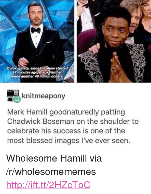 """Blessed, Mark Hamill, and Black: Quick update, since thoshow atarted  47 minutes ago,Black Panther  made another 48 milion dollars  knitmeapony  Mark Hamill goodnaturedly patting  Chadwick Boseman on the shoulder to  celebrate his success is one of the  most blessed images I've ever seen. <p>Wholesome Hamill via /r/wholesomememes <a href=""""http://ift.tt/2HZcToC"""">http://ift.tt/2HZcToC</a></p>"""