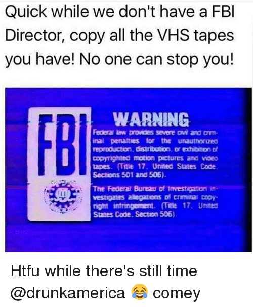 Fbi, Pictures, and Time: Quick while we don't have a FBI  Director, copy all the VHS tapes  you have! No one can stop you!  WARNING.  Federa law provdes severe avi and Dm  inal penalties for the unauthoroed  reproduction, distribution  Dr exhibiton Dt  Dopyighted motion pictures and video  tapes. Title 17. United States Code  Sections 501 and 506).  The Federal Bureau of 1mvestigaton is  vestigates egatons crminas Dopy  right infringerment. (itse 17. United  States Code. Secton 506). Htfu while there's still time @drunkamerica 😂 comey