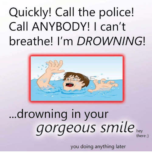 Memes, Police, and Gorgeous: Quickly! Call the police!  Call ANYBODY! | can't  breathe! I'm DROWNING!  ...drowning in your  gorgeous smiler  hey  there;)  you doing anything later