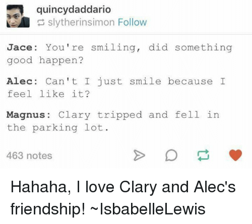 Memes, 🤖, and Quincy: quincy daddario  slytherinsimon Follow  Jace: You're smiling, did something  good happen?  Alec: Can't I just smile because I  feel like it?  Magnus  Clary tripped and fell in  the parking lot.  463 notes Hahaha, I love Clary and Alec's friendship! ~IsbabelleLewis