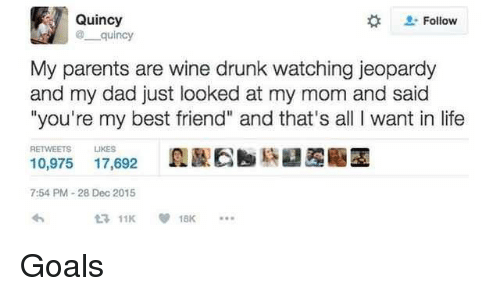 """Best Friend, Dad, and Drunk: Quincy  Follow  quincy  My parents are wine drunk watching jeopardy  and my dad just looked at my mom and said  """"you're my best friend"""" and that's all I want in life  RETWEETS LIKES  10,975 17,692E  7:54 PM-28 Dec 2015 <p>Goals</p>"""