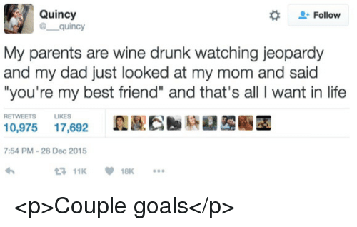 "Best Friend, Dad, and Drunk: Quincy  @ quincy  #  Follow  My parents are wine drunk watching jeopardy  and my dad just looked at my mom and said  ""you're my best friend"" and that's all I want in life  RETWEETS LIKES  0,975 17,692  7:54 PM-28 Dec 2015  11K18K <p>Couple goals</p>"