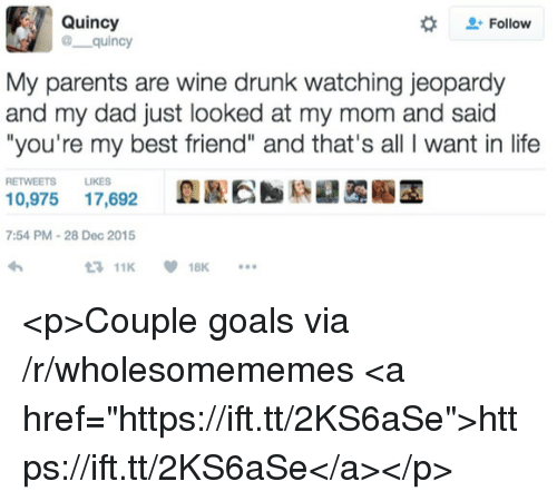 "Best Friend, Dad, and Drunk: Quincy  @ quincy  #  Follow  My parents are wine drunk watching jeopardy  and my dad just looked at my mom and said  ""you're my best friend"" and that's all I want in life  RETWEETS LIKES  0,975 17,692  7:54 PM-28 Dec 2015  11K18K <p>Couple goals via /r/wholesomememes <a href=""https://ift.tt/2KS6aSe"">https://ift.tt/2KS6aSe</a></p>"