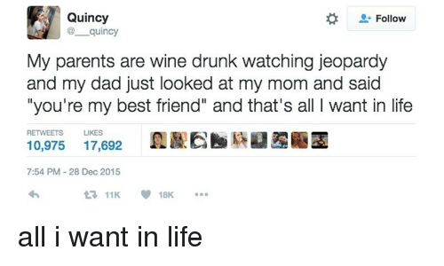 "Best Friend, Dad, and Drunk: Quincy  @ quincy  Follow  My parents are wine drunk watching jeopardy  and my dad just looked at my mom and said  ""you're my best friend"" and that's all I want in life  RETWEETS  LIKES  10,975 17,692  7:54 PM-28 Dec 2015  11K18K. <p>all i want in life</p>"