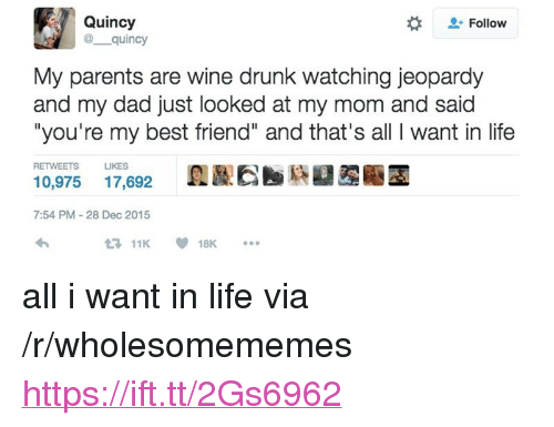 "Best Friend, Dad, and Drunk: Quincy  @ quincy  Follow  My parents are wine drunk watching jeopardy  and my dad just looked at my mom and said  ""you're my best friend"" and that's all I want in life  RETWEETS  LIKES  10,975 17,692  7:54 PM-28 Dec 2015  11K18K. <p>all i want in life via /r/wholesomememes <a href=""https://ift.tt/2Gs6962"">https://ift.tt/2Gs6962</a></p>"