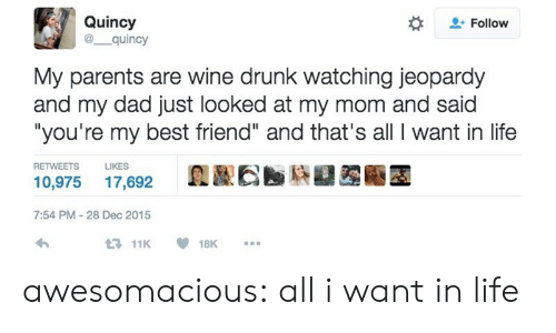 "Best Friend, Dad, and Drunk: Quincy  @ quincy  Follow  My parents are wine drunk watching jeopardy  and my dad just looked at my mom and said  ""you're my best friend"" and that's all I want in life  RETWEETS  LIKES  10,975 17,692  7:54 PM-28 Dec 2015  11K18K. awesomacious:  all i want in life"
