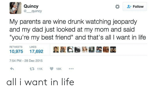 "Best Friend, Dad, and Drunk: Quincy  @ quincy  Follow  My parents are wine drunk watching jeopardy  and my dad just looked at my mom and said  ""you're my best friend"" and that's all I want in life  RETWEETS  LIKES  10,975 17,692  7:54 PM-28 Dec 2015  11K18K. all i want in life"