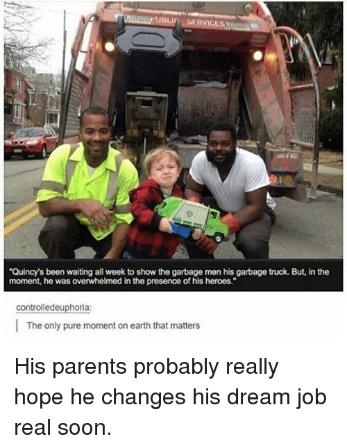 "Parents, Soon..., and Earth: Quincy's been waiting all week to show the garbage men his garbage truck. But, in the  moment, he was overwhelmed in the presence of his heroes.""  controlledeuphoria:  The only pure moment on earth that matters <p>His parents probably really hope he changes his dream job real soon.</p>"