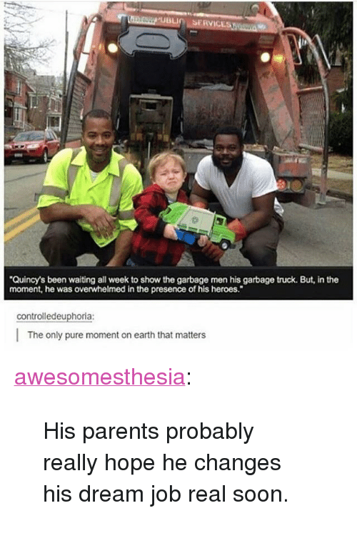 "Parents, Soon..., and Tumblr: Quincy's been waiting all week to show the garbage men his garbage truck. But, in the  moment, he was overwhelmed in the presence of his heroes.""  controlledeuphoria:  The only pure moment on earth that matters <p><a href=""http://awesomesthesia.tumblr.com/post/173824704696/his-parents-probably-really-hope-he-changes-his"" class=""tumblr_blog"">awesomesthesia</a>:</p>  <blockquote><p>His parents probably really hope he changes his dream job real soon.</p></blockquote>"