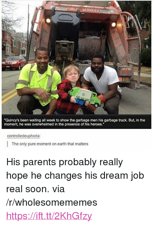 "Parents, Soon..., and Earth: Quincy's been waiting all week to show the garbage men his garbage truck. But, in the  moment, he was overwhelmed in the presence of his heroes.""  controlledeuphoria:  The only pure moment on earth that matters <p>His parents probably really hope he changes his dream job real soon. via /r/wholesomememes <a href=""https://ift.tt/2KhGfzy"">https://ift.tt/2KhGfzy</a></p>"