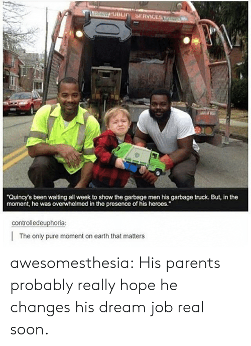 "Parents, Soon..., and Tumblr: Quincy's been waiting all week to show the garbage men his garbage truck. But, in the  moment, he was overwhelmed in the presence of his heroes.""  controlledeuphoria:  The only pure moment on earth that matters awesomesthesia:  His parents probably really hope he changes his dream job real soon."