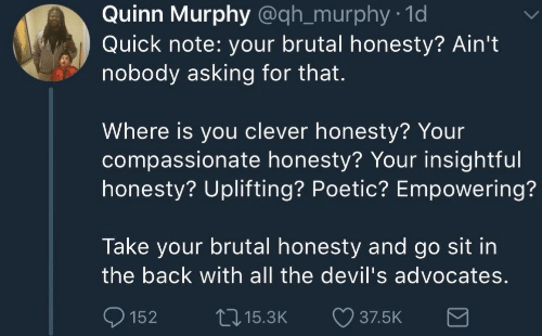 Empowering: Quinn Murphy @qh_murphy 1d  Quick note: your brutal honesty? Ain't  nobody asking for that.  Where is you clever honesty? Your  compassionate honesty? Your insightful  honesty? Uplifting? Poetic? Empowering?  Take your brutal honesty and go sit in  the back with all the devil's advocates  152 15.3K 37.5K