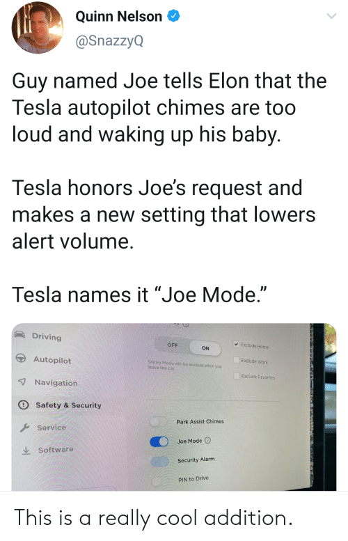 "Driving, Work, and Alarm: Quinn Nelson  @SnazzyQ  Guy named Joe tells Elon that the  Tesla autopilot chimes are too  loud and waking up his baby.  Tesla honors Joe's request and  makes a new setting that lowers  alert volume.  Tesla names it ""Joe Mode.""  Driving  Exclude Home  OFF  ON  Autopilot  Exclude Work  Sentry Mode witl be onabled whon you  leave the car  Exclude Favorites  7Navigation  Safety & Security  Park Assist Chimes  Service  Joe Mode  Software  Security Alarm  PIN to Drive This is a really cool addition."